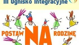 III Ognisko Integracyjne - Postaw na Rodzinę - Zapraszamy!