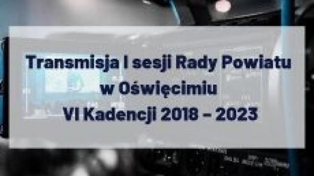 Transmisja I sesji Rady Powiatu w Oświęcimiu VI Kadencji 2018 – 2023